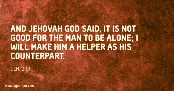 Gen. 2:18 And Jehovah God said, It is not good for the man to be alone; I will make him a helper as his counterpart.