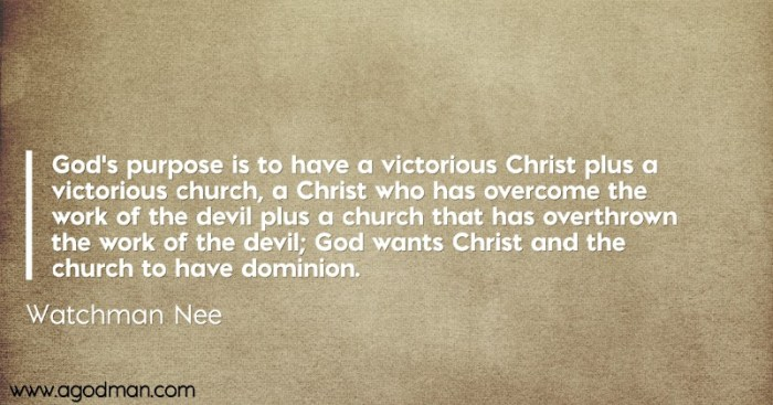 God's purpose is to have a victorious Christ plus a victorious church, a Christ who has overcome the work of the devil plus a church that has overthrown the work of the devil; God wants Christ and the church to have dominion. Watchman Nee