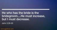 John 3:29-30 He who has the bride is the bridegroom....He must increase, but I must decrease.