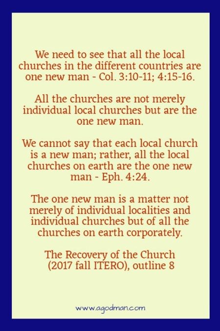 We need to see that all the local churches in the different countries are one new man - Col. 3:10-11; 4:15-16. All the churches are not merely individual local churches but are the one new man. We cannot say that each local church is a new man; rather, all the local churches on earth are the one new man - Eph. 4:24. The one new man is a matter not merely of individual localities and individual churches but of all the churches on earth corporately. The Recovery of the Church (2017 fall ITERO), outline 8