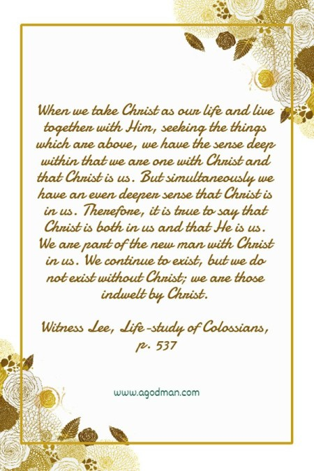 When we take Christ as our life and live together with Him, seeking the things which are above, we have the sense deep within that we are one with Christ and that Christ is us. But simultaneously we have an even deeper sense that Christ is in us. Therefore, it is true to say that Christ is both in us and that He is us. We are part of the new man with Christ in us. We continue to exist, but we do not exist without Christ; we are those indwelt by Christ. Witness Lee, Life-study of Colossians, p. 537
