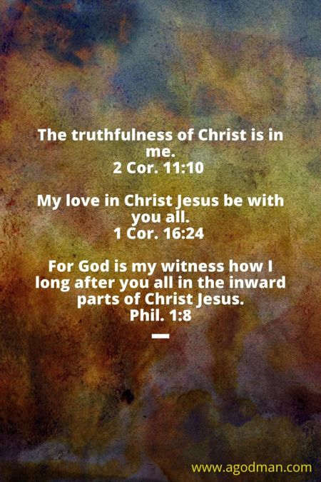 2 Cor. 11:10 The truthfulness of Christ is in me. 1 Cor. 16:24 My love in Christ Jesus be with you all. Phil. 1:8 For God is my witness how I long after you all in the inward parts of Christ Jesus.