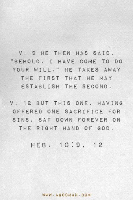 """Heb. 10:9, 12 v. 9 He then has said, """"Behold, I have come to do Your will."""" He takes away the first that He may establish the second. v. 12 But this One, having offered one sacrifice for sins, sat down forever on the right hand of God."""