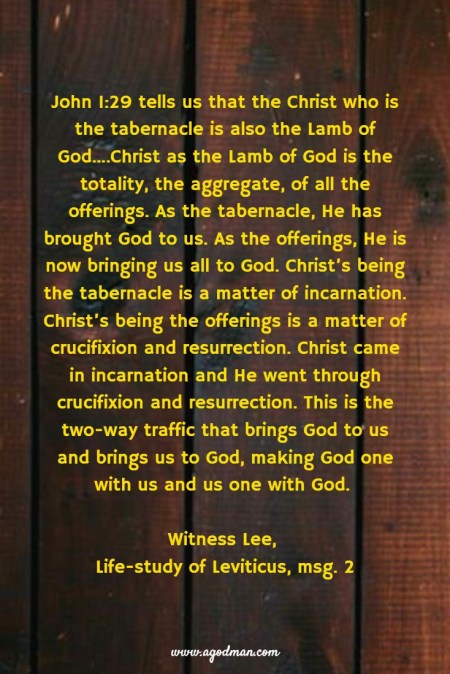 John 1:29 tells us that the Christ who is the tabernacle is also the Lamb of God....Christ as the Lamb of God is the totality, the aggregate, of all the offerings. As the tabernacle, He has brought God to us. As the offerings, He is now bringing us all to God. Christ's being the tabernacle is a matter of incarnation. Christ's being the offerings is a matter of crucifixion and resurrection. Christ came in incarnation and He went through crucifixion and resurrection. This is the two-way traffic that brings God to us and brings us to God, making God one with us and us one with God. Witness Lee, Life-study of Leviticus, msg. 2