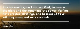 Rev. 4:11 You are worthy, our Lord and God, to receive the glory and the honor and the power, for You have created all things, and because of Your will they were, and were created.