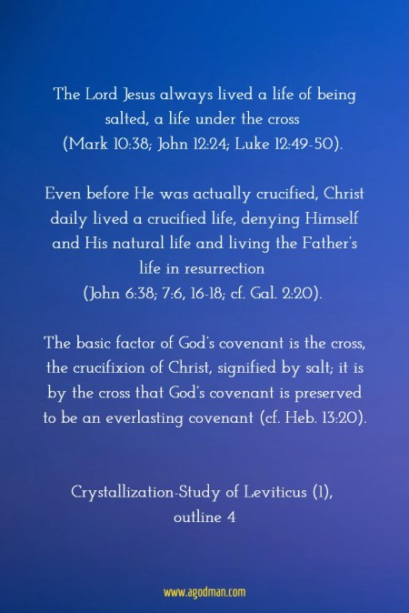 The Lord Jesus always lived a life of being salted, a life under the cross (Mark 10:38; John 12:24; Luke 12:49-50). Even before He was actually crucified, Christ daily lived a crucified life, denying Himself and His natural life and living the Father's life in resurrection (John 6:38; 7:6, 16-18; cf. Gal. 2:20). The basic factor of God's covenant is the cross, the crucifixion of Christ, signified by salt; it is by the cross that God's covenant is preserved to be an everlasting covenant (cf. Heb. 13:20). Crystallization-Study of Leviticus (1), outline 4