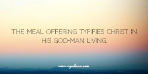 The Meal Offering Typifies Christ in His God-man Living – He's God Mingled with Man