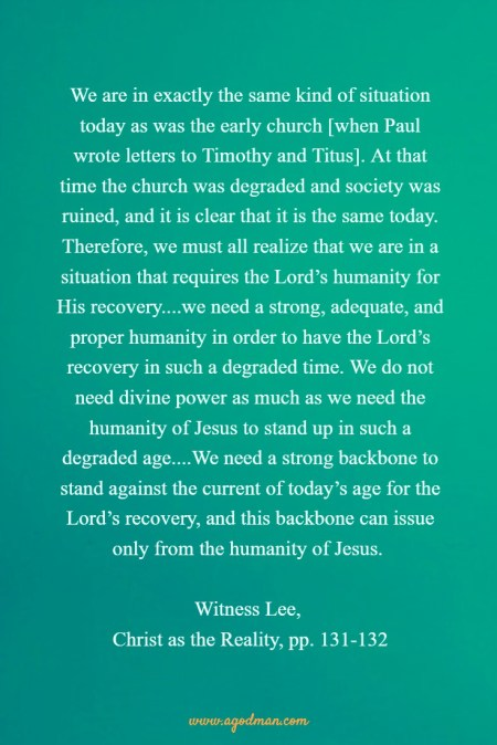 We are in exactly the same kind of situation today as was the early church [when Paul wrote letters to Timothy and Titus]. At that time the church was degraded and society was ruined, and it is clear that it is the same today. Therefore, we must all realize that we are in a situation that requires the Lord's humanity for His recovery....we need a strong, adequate, and proper humanity in order to have the Lord's recovery in such a degraded time. We do not need divine power as much as we need the humanity of Jesus to stand up in such a degraded age....We need a strong backbone to stand against the current of today's age for the Lord's recovery, and this backbone can issue only from the humanity of Jesus. W. Lee, Christ as the Reality, pp. 131-132