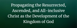 Propagating the Resurrected ascended, and All-inclusive Christ as the Development of the Kingdom of God