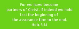 Heb. 3:14 For we have become partners of Christ, if indeed we hold fast the beginning of the assurance firm to the end.