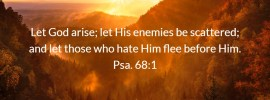 Psa. 68:1 Let God arise; let His enemies be scattered; and let those who hate Him flee before Him.