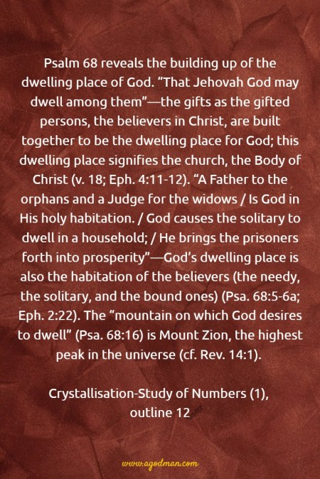 """Psalm 68 reveals Christ's receiving the gifts. """"You have received gifts among men, / Even the rebellious ones also"""" — we have been captured by Christ, presented by Christ to the Father, and then given to Christ by the Father as gifts (v. 18). The gifts received by Christ have become the gifted believers, whom He gave to His Body for its building up (Eph. 4:7-12). Crystallisation-Study of Numbers (1), outline 12"""