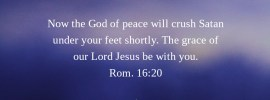 Rom. 16:20 Now the God of peace will crush Satan under your feet shortly. The grace of our Lord Jesus be with you.