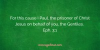 For this cause I Paul, the prisoner of Christ Jesus on behalf of you, the Gentiles. Eph. 3:1