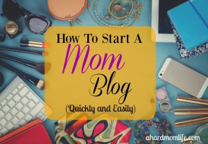 How To Start A Mom Blog (Quickly and Easily)