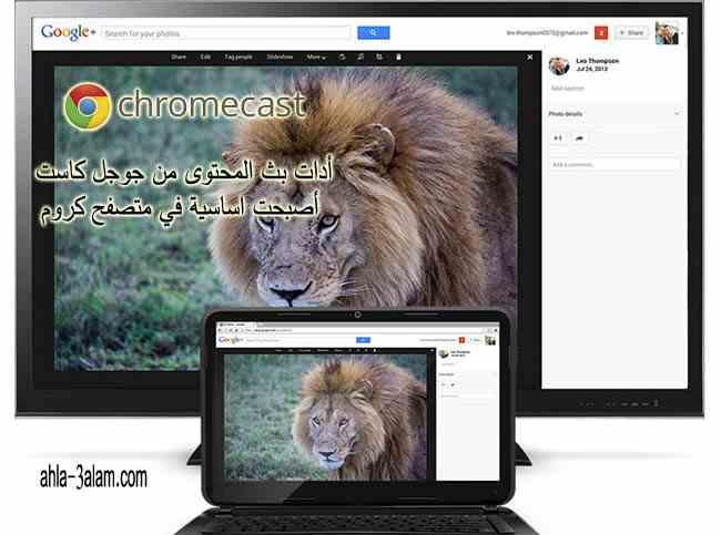 اداة بث المحتوى جوجل كاست اصبحت اساسية في متصفح كروم