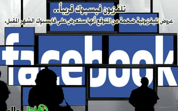 تلفزيون فيسبوك قريباً.. عروض تليفزيونية ضخمة على الفيسبوك من المتوقع أنها ستعرض قريباً جداً