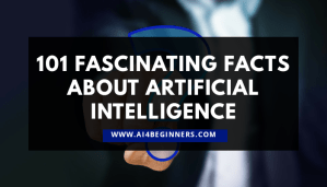 101+ Fascinating Facts about Artificial Intelligence