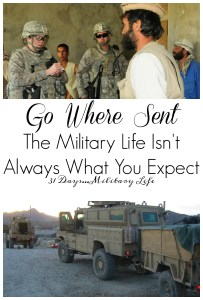 When you are in the military you go where the military sends you. Even if it isn't what you want. Even if it is isn't what you expect. You might have dreams or plans of your own, but ultimately the military will decide where they need you and they have the final say on where the military will send you.