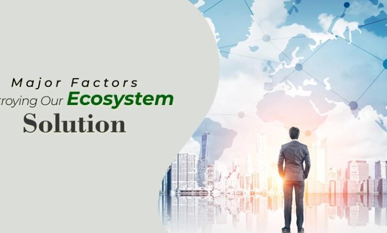 Major Factors Destroying Our Ecosystem