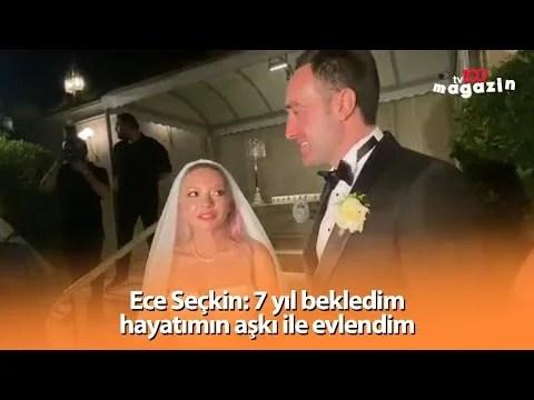 Ece Seçkin: 7 yıl bekledim hayatımın aşkı ile evlendim