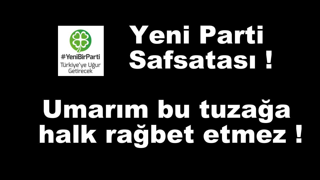 Yeni Parti Safsatası ! Umarım bu tuzağa halk rağbet etmez !