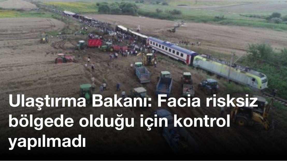 Ulaştırma Bakanı: Facia risksiz bölgede olduğu için kontrol yapılmadı