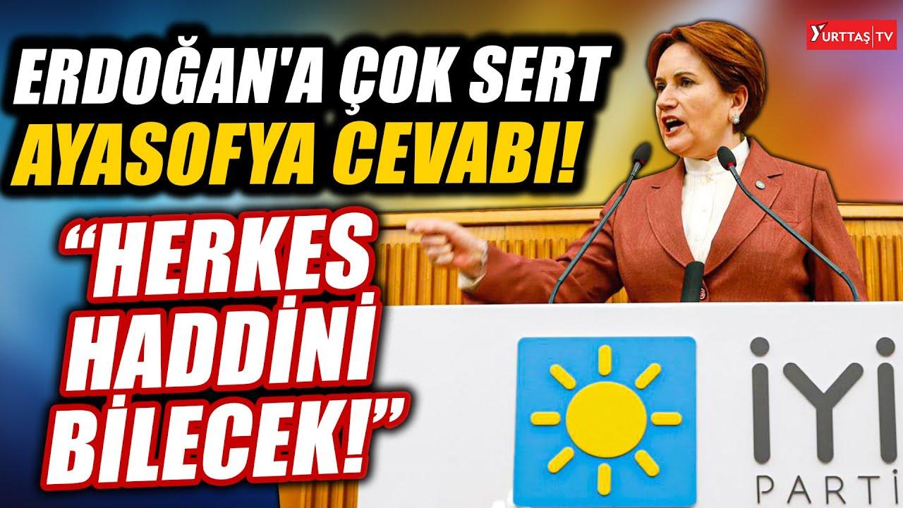 Meral Akşener'den Erdoğan'a çok sert Ayasofya cevabı: Herkes haddini bilecek!