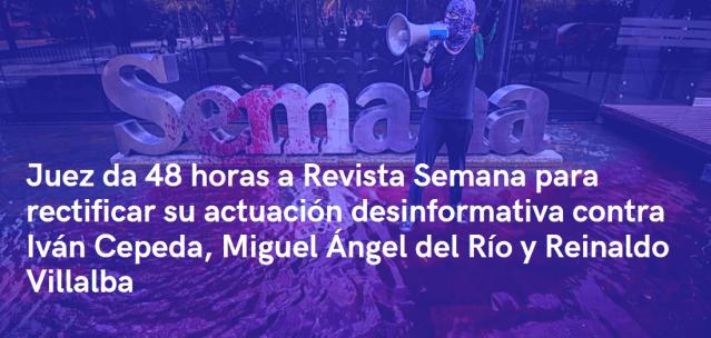 Juez da 48 horas a Revista Semana para rectificar su actuación desinformativa contra Iván Cepeda, Miguel Ángel del Río y Reinaldo Villalba