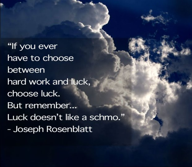 """If you ever  have to choose  between  hard work and luck, choose luck.  But remember... Luck doesn't like a schmo."" - Joseph Rosenblatt"