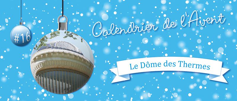Calendrier de l'Avent : #16 Le Dôme des Thermes