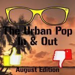 The Urban Pop In & Out: August Edition