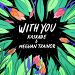 Kaskade & Meghan Trainor - With You