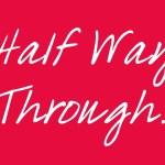 Halfway Through…
