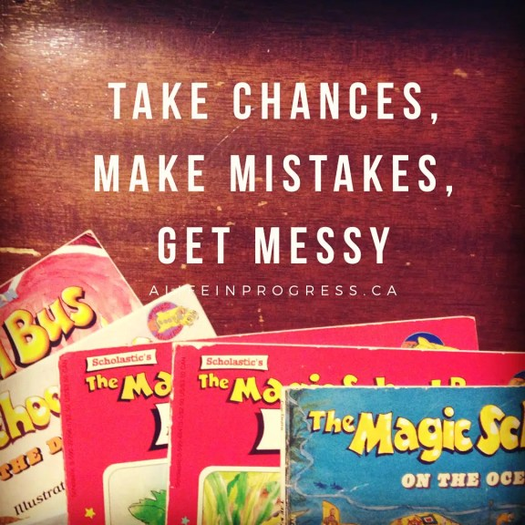 take chances, make mistakes, get messy