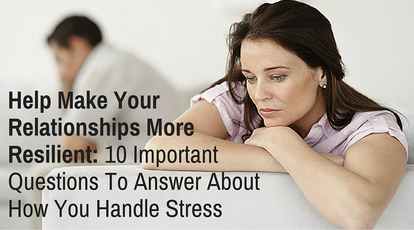 Help Make Your Relationships More Resilient: 10 Important Questions To Answer About How You Handle Stress