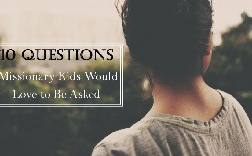 10 Questions Missionary Kids Would Love to be Asked