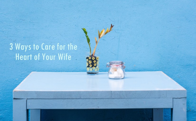 3 Ways to Care for the Heart of Your Wife