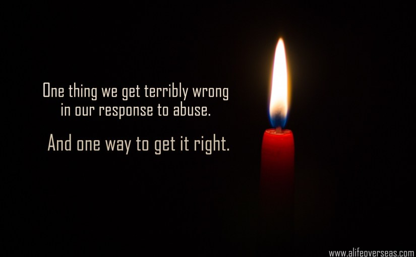 One thing we get terribly wrong in our response to abuse. And one way to get it right.