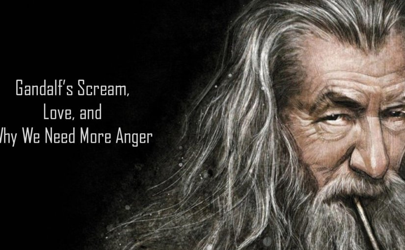 Gandalf's Scream, Love, and Why We Need More Anger