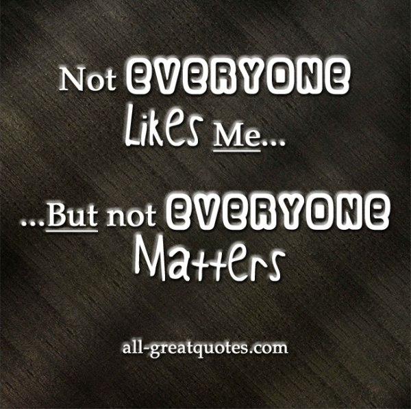 Not everyone likes me, but not everyone matters - Quotes