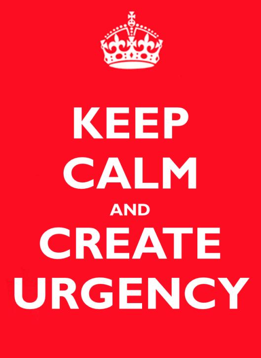 Keep Calm and Create Urgency