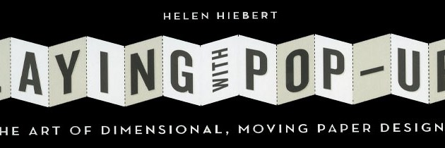 Playing with Pop-Ups. The Art of Dimensional, Moving Paper Designs. A New Book by Helen Hiebert.