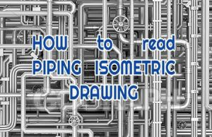 What is Piping Isometric drawing? How to Read Piping Drawing?