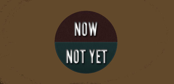 Now-Not Yet