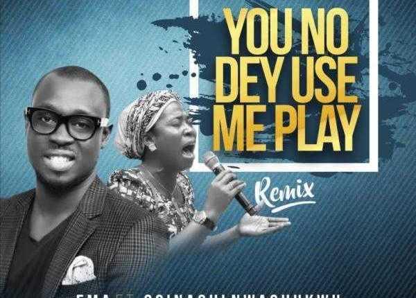 Download You No Dey Use Me Play Ema Ft  Osinachi Nwachukwu [You