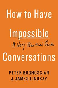 How to Have Impossible Conversations Book Summary, by Peter Boghossian, James A. Lindsay