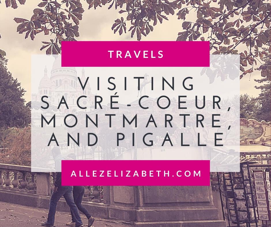 ALLEZ ELIZABETH - VISITING SACRÉ-COEUR, MONTMARTRE, AND PIGALLE