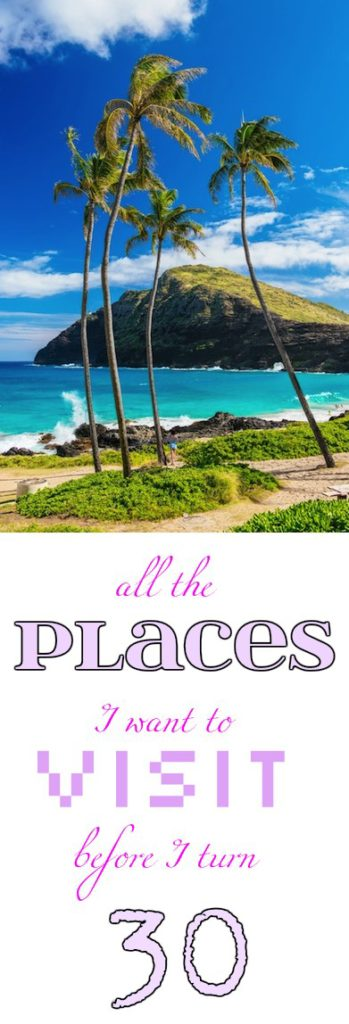all the places I want to visit before I turn 30