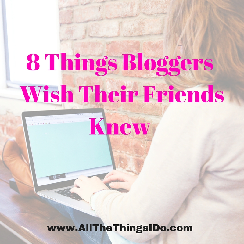8 Things Bloggers Wish Their Friends Knew